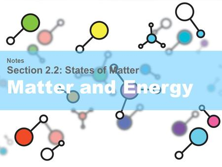 Notes Section 2.2: States of Matter Matter and Energy.