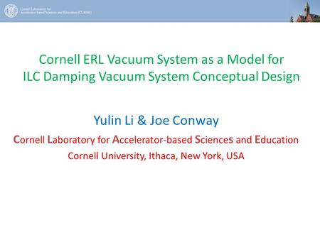 Cornell ERL Vacuum System as a Model for ILC Damping Vacuum System Conceptual Design Yulin Li & Joe Conway C ornell L aboratory for A ccelerator-based.
