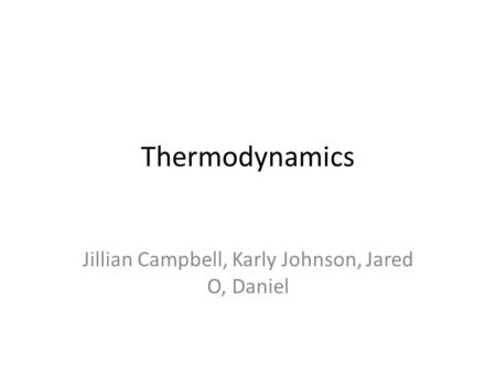 Thermodynamics Jillian Campbell, Karly Johnson, Jared O, Daniel.