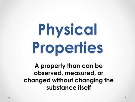 Physical Properties A property than can be observed, measured, or changed without changing the substance itself.