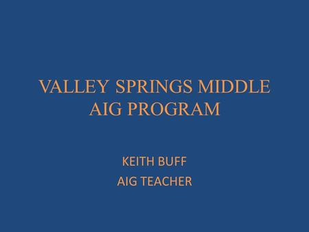 VALLEY SPRINGS MIDDLE AIG PROGRAM KEITH BUFF AIG TEACHER.
