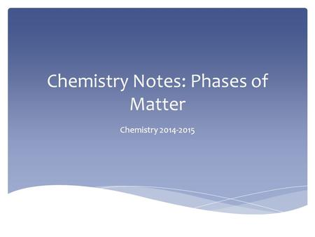 Chemistry Notes: Phases of Matter Chemistry 2014-2015.
