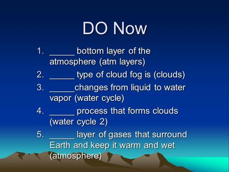 DO Now 1._____ bottom layer of the atmosphere (atm layers) 2._____ type of cloud fog is (clouds) 3._____changes from liquid to water vapor (water cycle)