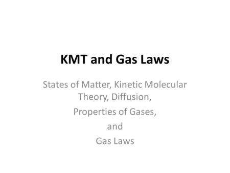 KMT and Gas Laws States of Matter, Kinetic Molecular Theory, Diffusion, Properties of Gases, and Gas Laws.