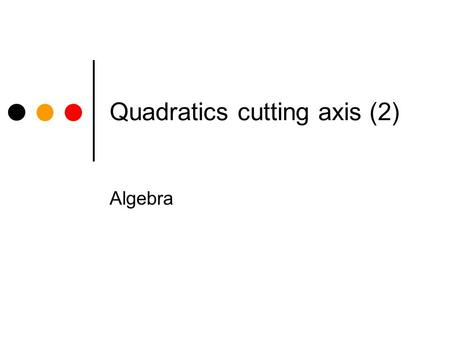 Quadratics cutting axis (2) Algebra Quadratics cutting the x and y axis. In each of the examples which follow, you are asked to a) Find the points where.