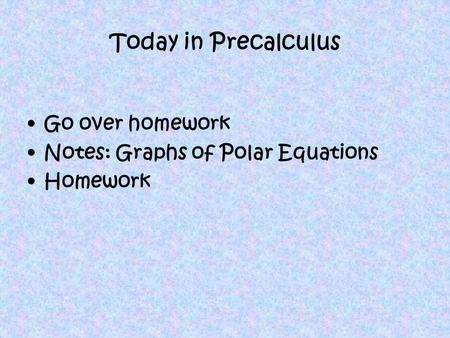 Today in Precalculus Go over homework Notes: Graphs of Polar Equations Homework.