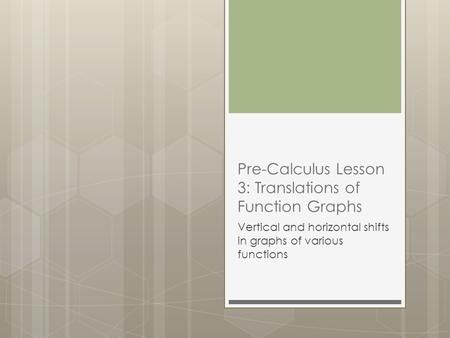 Pre-Calculus Lesson 3: Translations of Function Graphs Vertical and horizontal shifts in graphs of various functions.