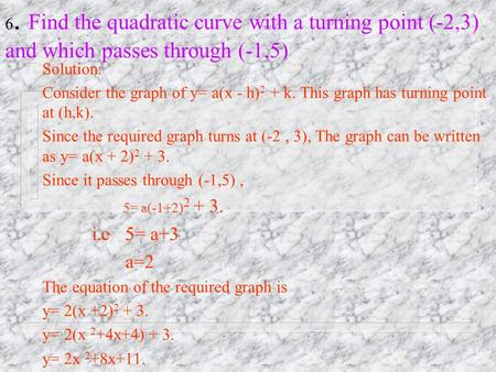 6. Find the quadratic curve with a turning point (-2,3) and which passes through (-1,5) Solution: Consider the graph of y= a(x - h) 2 + k. This graph.