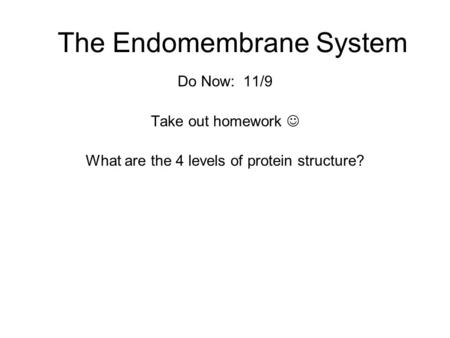 The Endomembrane System Do Now: 11/9 Take out homework What are the 4 levels of protein structure?