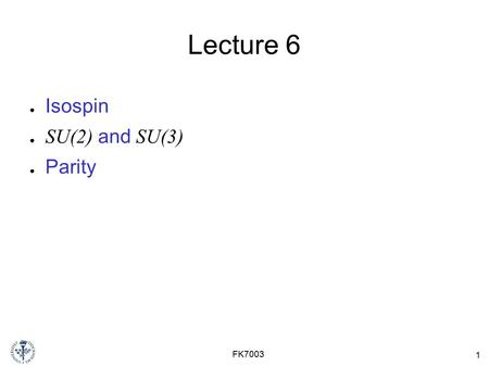 1 FK7003 Lecture 6 ● Isospin ● SU(2) and SU(3) ● Parity.