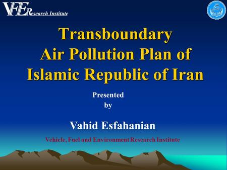 Transboundary Air Pollution Plan of Islamic Republic of Iran Presented by Vahid Esfahanian Vehicle, Fuel and Environment Research Institute.