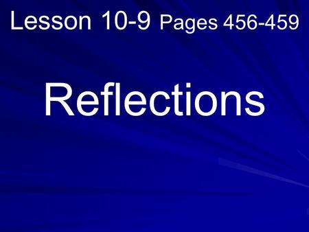 Lesson 10-9 Pages 456-459 Reflections. What you will learn! How to identify figures with line symmetry and graph reflections on a coordinate plane.