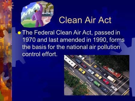 Clean Air Act  The Federal Clean Air Act, passed in 1970 and last amended in 1990, forms the basis for the national air pollution control effort.