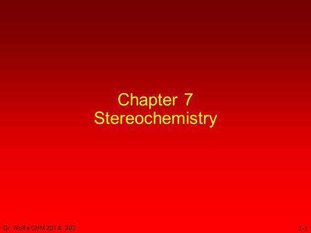 Dr. Wolf's CHM 201 & 202 7-1 Chapter 7 Stereochemistry.