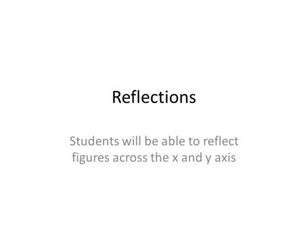 Reflections Students will be able to reflect figures across the x and y axis.