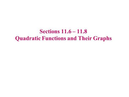 Sections 11.6 – 11.8 Quadratic Functions and Their Graphs.