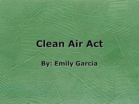 Clean Air Act By: Emily Garcia. Background From 1948 to 1952, the country became aware of an overwhelming amount of smog and air pollution throughout.