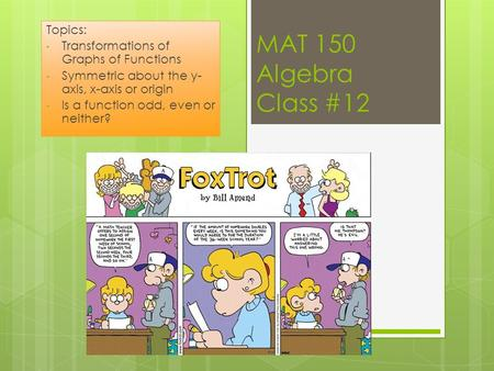 MAT 150 Algebra Class #12 Topics: Transformations of Graphs of Functions Symmetric about the y- axis, x-axis or origin Is a function odd, even or neither?