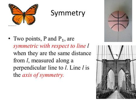 Symmetry Two points, P and P ₁, are symmetric with respect to line l when they are the same distance from l, measured along a perpendicular line to l.