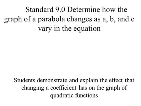 Standard 9.0 Determine how the graph of a parabola changes as a, b, and c vary in the equation Students demonstrate and explain the effect that changing.