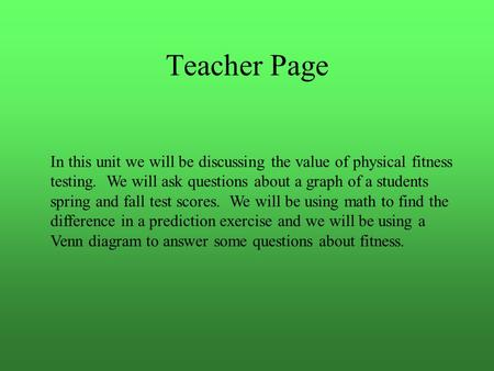 Teacher Page In this unit we will be discussing the value of physical fitness testing. We will ask questions about a graph of a students spring and fall.