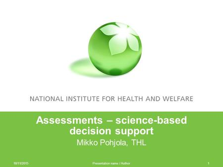18/11/2015 Presentation name / Author1 Assessments – science-based decision support Mikko Pohjola, THL.