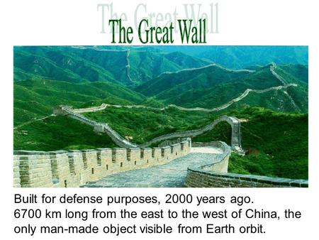 Built for defense purposes, 2000 years ago. 6700 km long from the east to the west of China, the only man-made object visible from Earth orbit.