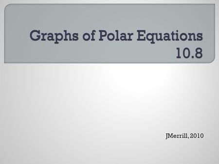 JMerrill, 2010.  Coordinate Conversion  To convert from polar to rectangular:  x = r cos θ  y = r sin θ  To convert from rectangular to polar: 