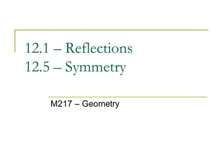12.1 – Reflections 12.5 – Symmetry M217 – Geometry.