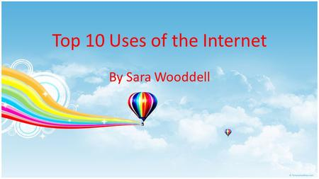 Top 10 Uses of the Internet By Sara Wooddell. #1- Information Internet is a valuable tool for gathering information and conducting research Popular search.