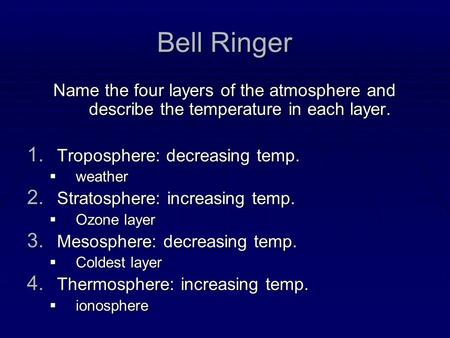 Bell Ringer Name the four layers of the atmosphere and describe the temperature in each layer. Troposphere: decreasing temp. weather Stratosphere: increasing.