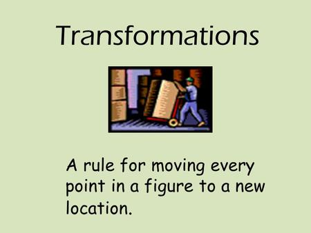 Transformations A rule for moving every point in a figure to a new location.