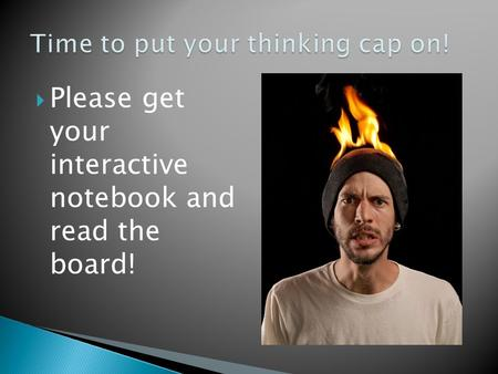  Please get your interactive notebook and read the board!
