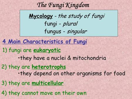 The Fungi Kingdom Mycology -the study of fungi fungi - plural fungus - singular 1) fungi are eukaryotic they have a nuclei & mitochondria 2) they are heterotrophs.