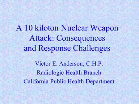 A 10 kiloton Nuclear Weapon Attack: Consequences and Response Challenges Victor E. Anderson, C.H.P. Radiologic Health Branch California Public Health Department.