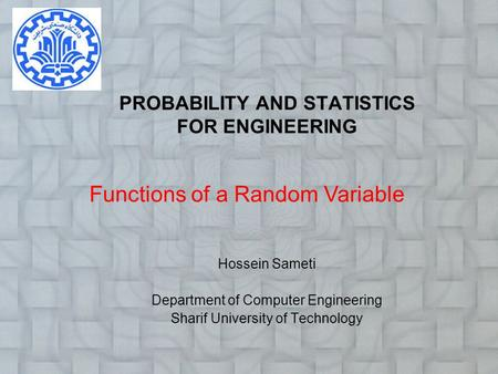 PROBABILITY AND STATISTICS FOR ENGINEERING Hossein Sameti Department of Computer Engineering Sharif University of Technology Functions of a Random Variable.