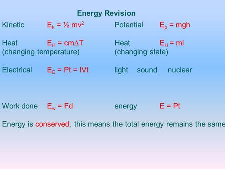 KineticE k = ½ mv 2 PotentialE p = mgh HeatE H = cm  THeatE H = ml (changing temperature) (changing state) ElectricalE E = Pt = IVtlightsound nuclear.