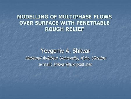 MODELLING OF MULTIPHASE FLOWS OVER SURFACE WITH PENETRABLE ROUGH RELIEF Yevgeniy A. Shkvar National Aviation University, Kyiv, Ukraine