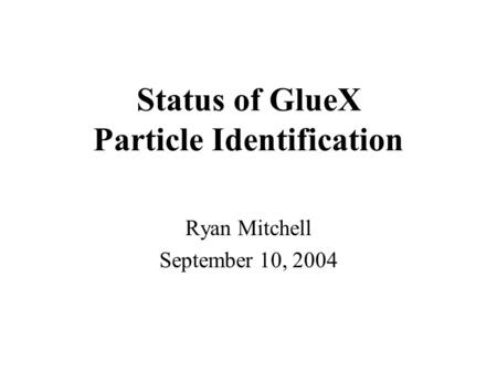 Status of GlueX Particle Identification Ryan Mitchell September 10, 2004.