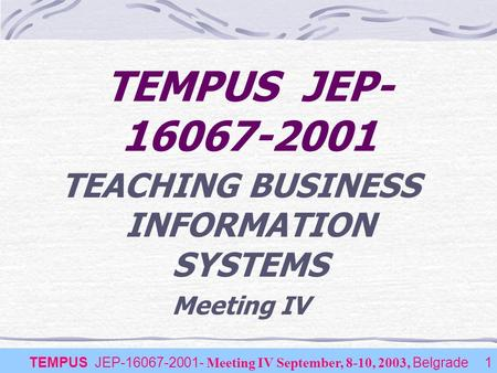 TEMPUS JEP-16067-2001- Meeting IV September, 8-10, 2003, Belgrade1 TEACHING BUSINESS INFORMATION SYSTEMS Meeting IV TEMPUS JEP- 16067-2001.