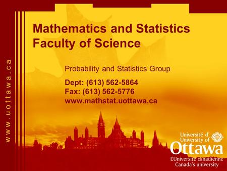 W w w. u o t t a w a. c a Mathematics and Statistics Faculty of Science Probability and Statistics Group Dept: (613) 562-5864 Fax: (613) 562-5776 www.mathstat.uottawa.ca.