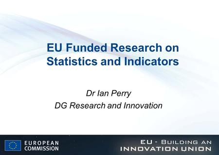 EU Funded Research on Statistics and Indicators Dr Ian Perry DG Research and Innovation.