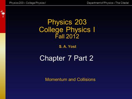 Physics 203 – College Physics I Department of Physics – The Citadel Physics 203 College Physics I Fall 2012 S. A. Yost Chapter 7 Part 2 Momentum and Collisions.