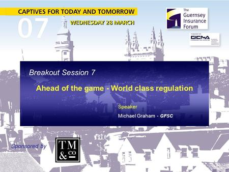 Breakout Session 7 Ahead of the game - World class regulation Sponsored by Speaker Michael Graham - GFSC.