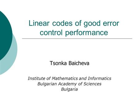 Linear codes of good error control performance Tsonka Baicheva Institute of Mathematics and Informatics Bulgarian Academy of Sciences Bulgaria.