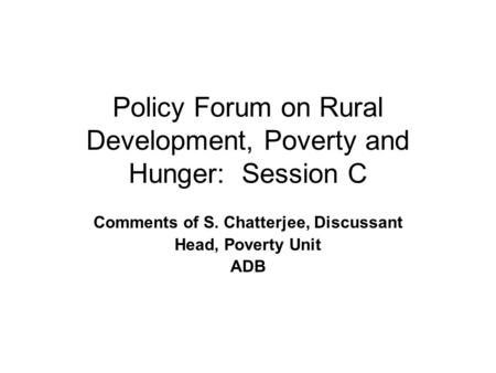 Policy Forum on Rural Development, Poverty and Hunger: Session C Comments of S. Chatterjee, Discussant Head, Poverty Unit ADB.