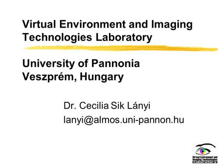 Virtual Environment and Imaging Technologies Laboratory University of Pannonia Veszprém, Hungary Dr. Cecilia Sik Lányi