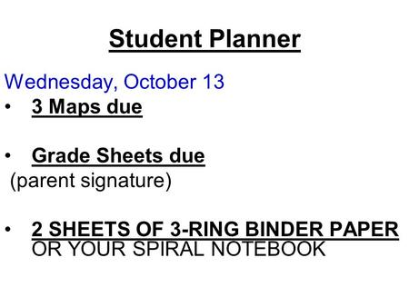 Student Planner Wednesday, October 13 3 Maps due Grade Sheets due (parent signature) 2 SHEETS OF 3-RING BINDER PAPER OR YOUR SPIRAL NOTEBOOK.