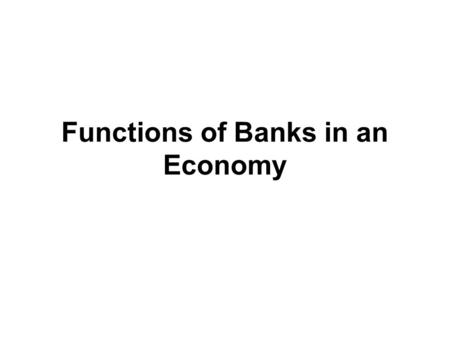 Functions of Banks in an Economy. Functions Performed by Banks Link the fund-deficit organizations with fund-surplus organizations. Mobilize deposits.