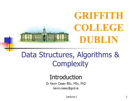 Lecture 11 Data Structures, Algorithms & Complexity Introduction Dr Kevin Casey BSc, MSc, PhD GRIFFITH COLLEGE DUBLIN.
